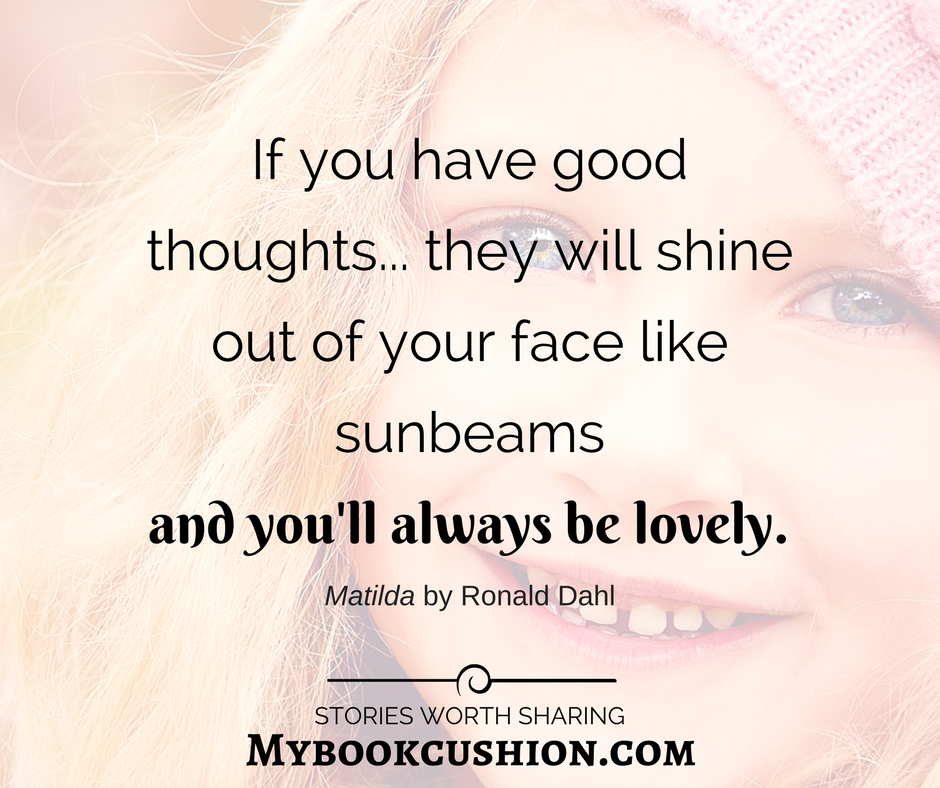 If you have good thoughts they will shine out of your face like sunbeams and youll always be lovely Ronald Dahl
